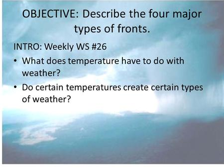 OBJECTIVE: Describe the four major types of fronts. INTRO: Weekly WS #26 What does temperature have to do with weather? Do certain temperatures create.