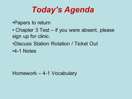 Today's Agenda Papers to return Chapter 3 Test – if you were absent, please sign up for clinic. Discuss Station Rotation / Ticket Out 4-1 Notes Homework.