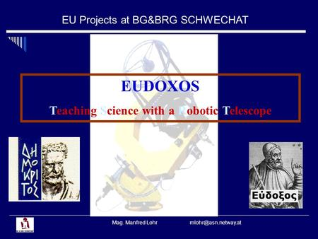 EU Projects at BG&BRG SCHWECHAT Mag. Manfred Lohr EUDOXOS Teaching Science with a Robotic Telescope.