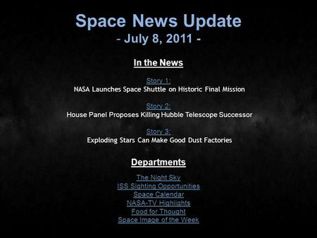 Space News Update - July 8, 2011 - In the News Story 1: Story 1: NASA Launches Space Shuttle on Historic Final Mission Story 2: Story 2: House Panel Proposes.