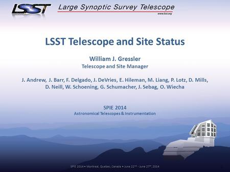 SPIE 2014 Montreal, Quebec, Canada June 22 nd - June 27 th, 2014 1 LSST Telescope and Site Status William J. Gressler Telescope and Site Manager J. Andrew,