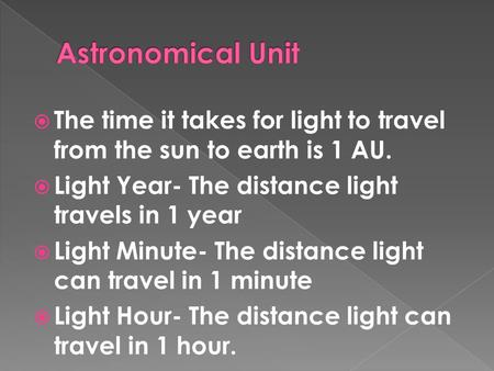  The time it takes for light to travel from the sun to earth is 1 AU.  Light Year- The distance light travels in 1 year  Light Minute- The distance.