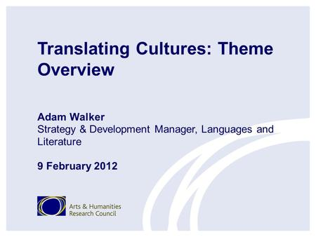 Translating Cultures: Theme Overview Adam Walker Strategy & Development Manager, Languages and Literature 9 February 2012.