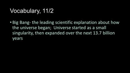 Vocabulary, 11/2 Big Bang- the leading scientific explanation about how the universe began; Universe started as a small singularity, then expanded over.