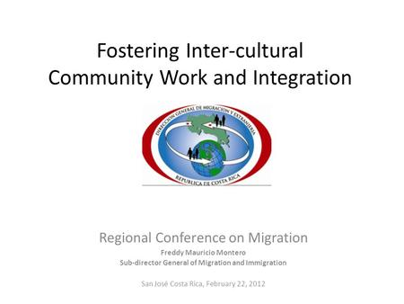 Fostering Inter-cultural Community Work and Integration Regional Conference on Migration Freddy Mauricio Montero Sub-director General of Migration and.