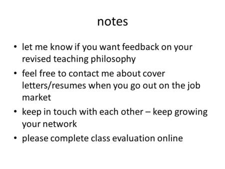 Notes let me know if you want feedback on your revised teaching philosophy feel free to contact me about cover letters/resumes when you go out on the job.