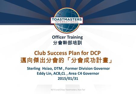 N Officer Training 分會幹部培訓 Club Success Plan for DCP 邁向傑出分會的「分會成功計畫」 Sterling Hsiao, DTM, Former Division Governor Eddy Lin, ACB,CL, Area C4 Governor 2015/01/31.