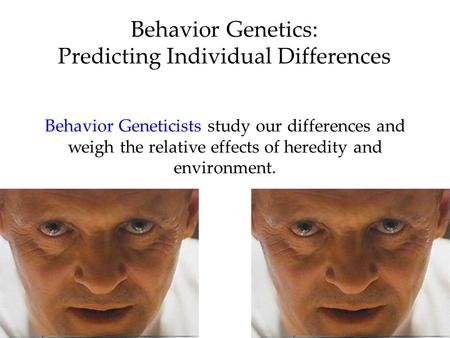 Behavior Genetics: Predicting Individual Differences Behavior Geneticists study our differences and weigh the relative effects of heredity and environment.