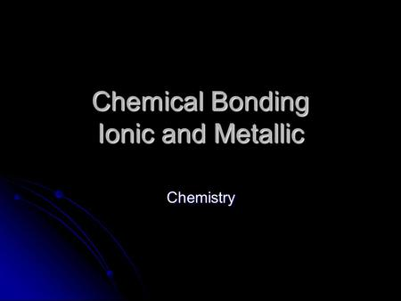 Chemical Bonding Ionic and Metallic Chemistry. Elements Some elements never exist by themselves Some elements never exist by themselves These are called.