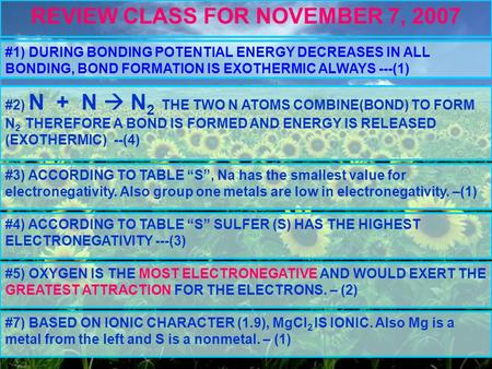 REVIEW CLASS FOR NOVEMBER 7, 2007 #1) DURING BONDING POTENTIAL ENERGY DECREASES IN ALL BONDING, BOND FORMATION IS EXOTHERMIC ALWAYS ---(1) #2) N + N 
