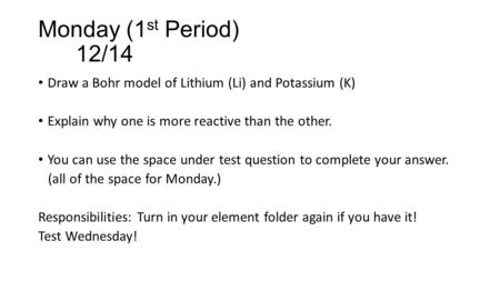 Monday (1 st Period) 12/14 Draw a Bohr model of Lithium (Li) and Potassium (K) Explain why one is more reactive than the other. You can use the space under.