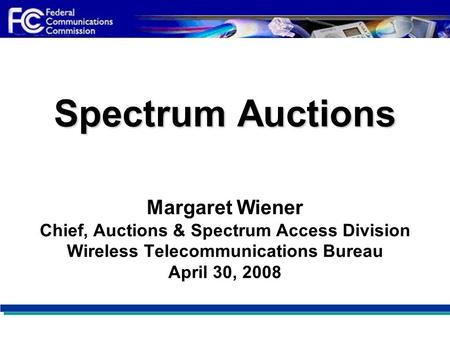 Spectrum Auctions Spectrum Auctions Margaret Wiener Chief, Auctions & Spectrum Access Division Wireless Telecommunications Bureau April 30, 2008.