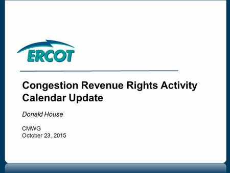 Congestion Revenue Rights Activity Calendar Update Donald House CMWG October 23, 2015.