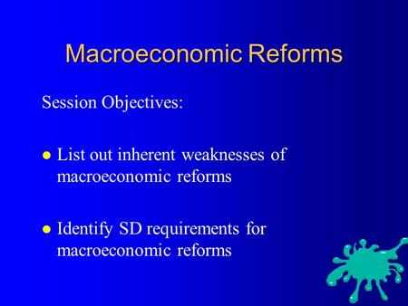 Macroeconomic Reforms Session Objectives: l List out inherent weaknesses of macroeconomic reforms l Identify SD requirements for macroeconomic reforms.