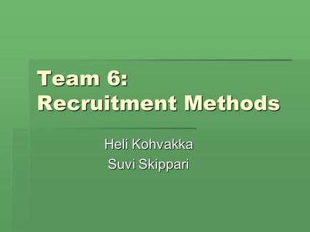 Team 6: Recruitment Methods Heli Kohvakka Suvi Skippari.