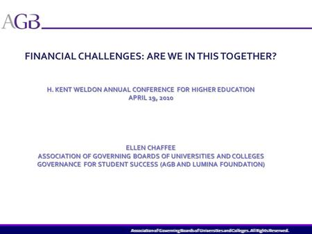 Association of Governing Boards of Universities and Colleges. All Rights Reserved. FINANCIAL CHALLENGES: ARE WE IN THIS TOGETHER? H. KENT WELDON ANNUAL.