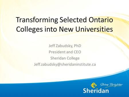 Transforming Selected Ontario Colleges into New Universities Jeff Zabudsky, PhD President and CEO Sheridan College