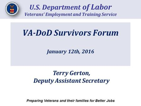 VA-DoD Survivors Forum January 12th, 2016 U.S. Department of Labor Veterans' Employment and Training Service Preparing Veterans and their families for.