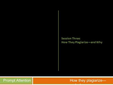 Prompt AttentionHow they plagiarize— and why Session Three: How They Plagiarize—and Why.