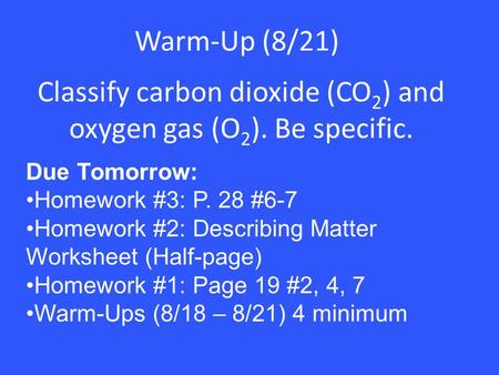 Warm-Up (8/21) Classify carbon dioxide (CO 2 ) and oxygen gas (O 2 ). Be specific. Due Tomorrow: Homework #3: P. 28 #6-7 Homework #2: Describing Matter.