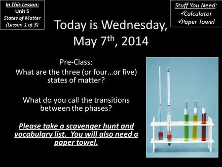 Today is Wednesday, May 7 th, 2014 Pre-<strong>Class</strong>: What are the three (or four…or five) states of matter? What do you call the transitions between the phases?