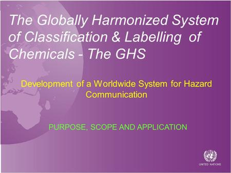 The Globally Harmonized System of Classification & Labelling of Chemicals - The GHS Development of a Worldwide System for Hazard Communication PURPOSE,