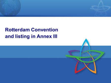 1 Rotterdam Convention and listing in Annex III. 2 Objective of the Convention To promote shared responsibility and cooperative efforts among Parties.