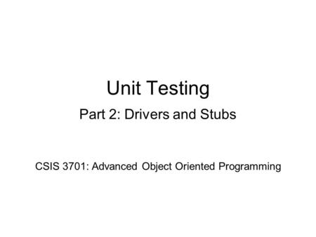 Unit Testing Part 2: Drivers and Stubs CSIS 3701: Advanced Object Oriented Programming.