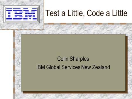 Test a Little, Code a Little Colin Sharples IBM Global Services New Zealand Colin Sharples IBM Global Services New Zealand.