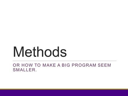 Methods OR HOW TO MAKE A BIG PROGRAM SEEM SMALLER.