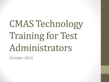 CMAS Technology Training for Test Administrators October 2014.