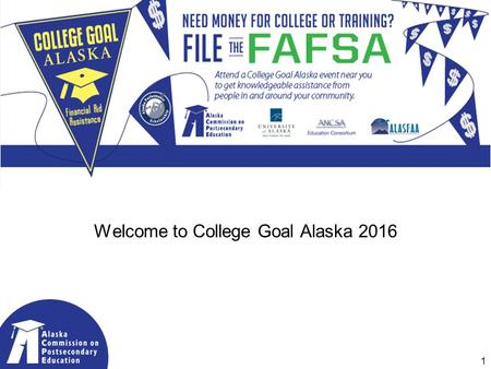 Welcome to College Goal Alaska 2016 1. 2015 Partners & Sponsors Coalition of Alaskans Supporting Higher Education 2016 Sponsors: 2.