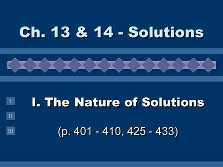 II III I I. The Nature of Solutions (p. 401 - 410, 425 - 433) Ch. 13 & 14 - Solutions.