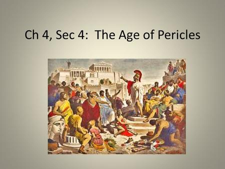 Ch 4, Sec 4: The Age of Pericles. Objectives Understand how Athens became very powerful and more democratic during the reign of Pericles. Explain the.