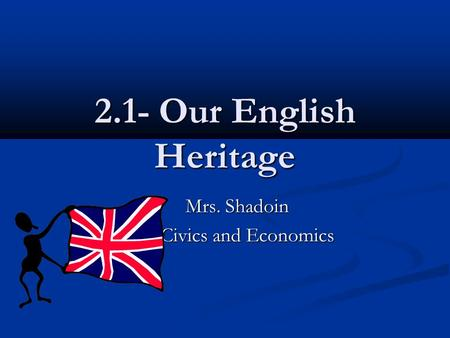 2.1- Our English Heritage Mrs. Shadoin Mrs. Shadoin Civics and Economics.