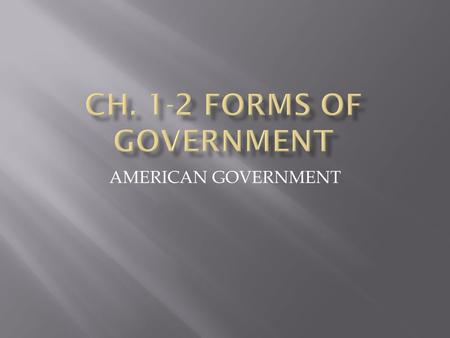 AMERICAN GOVERNMENT.  3 ways to classify governments:  1) who can participate  2) the geographic distribution of governmental power within the state.