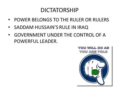DICTATORSHIP POWER BELONGS TO THE RULER OR RULERS SADDAM HUSSAIN'S RULE IN IRAQ GOVERNMENT UNDER THE CONTROL OF A POWERFUL LEADER.