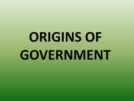 ORIGINS OF GOVERNMENT. WHAT IS GOVERNMENT? HOW A SOCIETY MAKES AND ENFORCES LAWS.