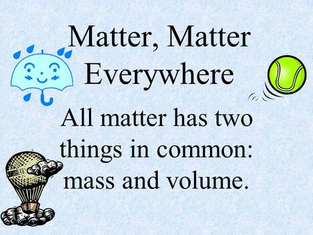 Matter, Matter Everywhere All matter has two things in common: mass and volume.