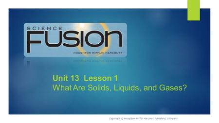 Unit 13 Lesson 1 What Are Solids, Liquids, and Gases? Copyright © Houghton Mifflin Harcourt Publishing Company.