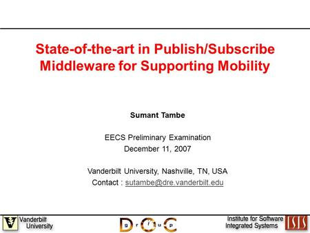 1 State-of-the-art in Publish/Subscribe Middleware for Supporting Mobility Sumant Tambe EECS Preliminary Examination December 11, 2007 Vanderbilt University,