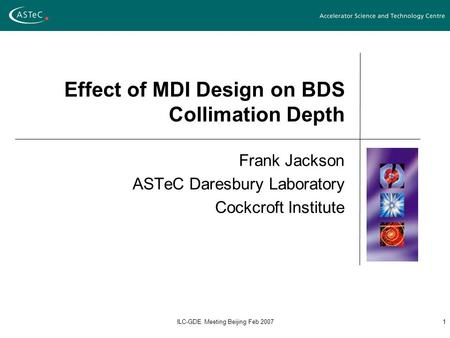 ILC-GDE Meeting Beijing Feb 20071 Effect of MDI Design on BDS Collimation Depth Frank Jackson ASTeC Daresbury Laboratory Cockcroft Institute.