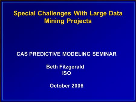 Special Challenges With Large Data Mining Projects CAS PREDICTIVE MODELING SEMINAR Beth Fitzgerald ISO October 2006.
