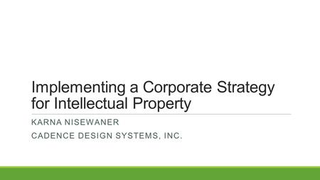 Implementing a Corporate Strategy for Intellectual Property KARNA NISEWANER CADENCE DESIGN SYSTEMS, INC.