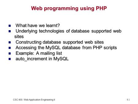 CSC 405: Web Application Engineering II8.1 Web programming using PHP What have we learnt? What have we learnt? Underlying technologies of database supported.