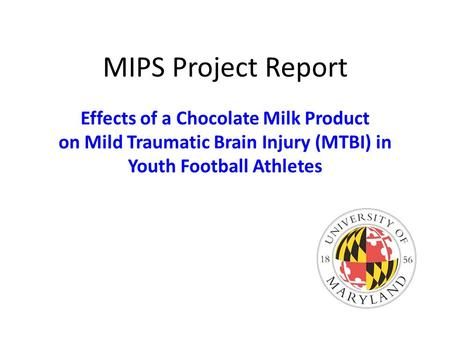 MIPS Project Report Effects of a Chocolate Milk Product on Mild Traumatic Brain Injury (MTBI) in Youth Football Athletes.
