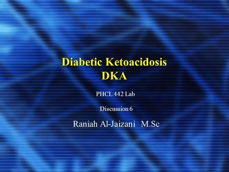 Diabetic Ketoacidosis DKA PHCL 442 Lab Discussion 6 Raniah Al-Jaizani M.Sc.