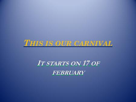 T HIS IS OUR CARNIVAL I T STARTS ON 17 OF FEBRUARY.