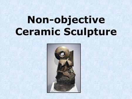Non-objective Ceramic Sculpture. Vocabulary Sculpture ~ The art or practice of shaping figures or designs or in-the- round or in relief, as by chiseling.
