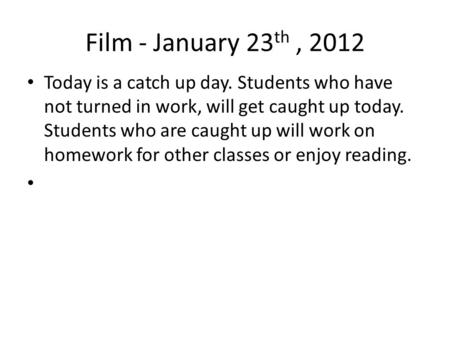 Film - January 23 th, 2012 Today is a catch up day. Students who have not turned in work, will get caught up today. Students who are caught up will work.